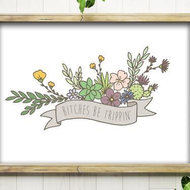 Art Print // Bitches Be Trippin' // 5x7 + 8x10 Hand Drawn Floral Banner by BillieClaireHandmade