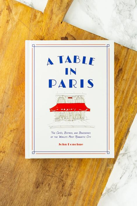 A Table in Paris: The Cafès, Bistros, and Brasseries of the World's Most Romantic City